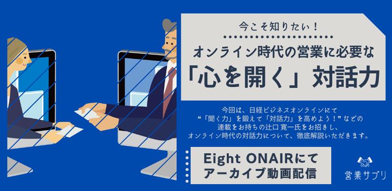 [Eight ONAIR限定 アーカイブ配信] オンライン時代の営業に必要な「心を開く」対話力